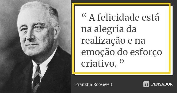 """"""" A felicidade está na alegria da realização e na emoção do esforço criativo. """"... Frase de Franklin Roosevelt."""