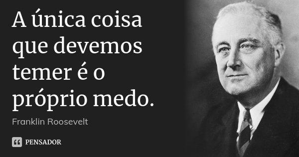 A única coisa que devemos temer é o próprio medo.... Frase de Franklin Roosevelt.