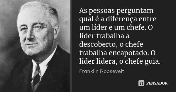 As pessoas perguntam qual é a diferença entre um líder e um chefe. O líder trabalha a descoberto, o chefe trabalha encapotado. O líder lidera, o chefe guia.... Frase de Franklin Roosevelt.