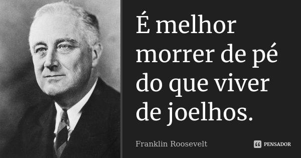 É melhor morrer de pé do que viver de joelhos.... Frase de Franklin Roosevelt.