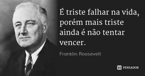 É triste falhar na vida, porém mais triste ainda é não tentar vencer.... Frase de Franklin Roosevelt.