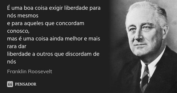É uma boa coisa exigir liberdade para nós mesmos e para aqueles que concordam conosco, mas é uma coisa ainda melhor e mais rara dar liberdade a outros que disco... Frase de Franklin Roosevelt.