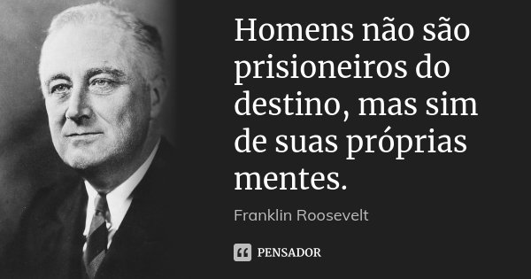 Homens não são prisioneiros do destino, mas sim de suas próprias mentes.... Frase de Franklin Roosevelt.