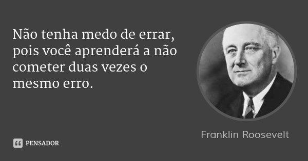 Não tenha medo de errar, pois você aprenderá a não cometer duas vezes o mesmo erro.... Frase de Franklin Roosevelt.