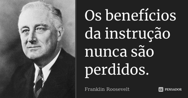 Os benefícios da instrução nunca são perdidos.... Frase de Franklin Roosevelt.
