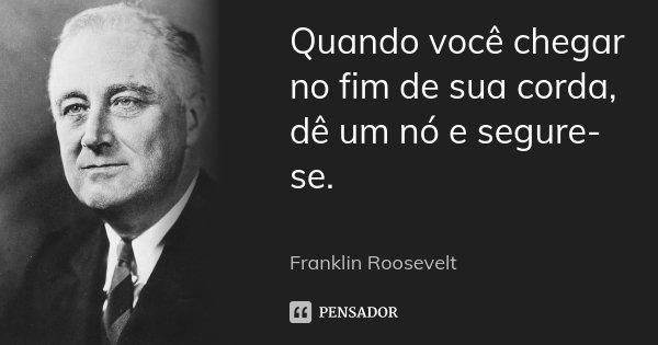 Quando você chegar no fim de sua corda, dê um nó e segure-se. ... Frase de Franklin Roosevelt.