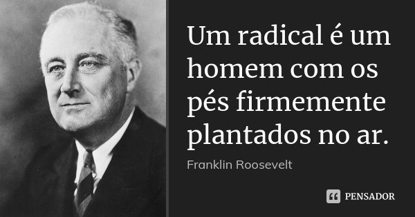 Um radical é um homem com os pés firmemente plantados no ar.... Frase de Franklin Roosevelt.