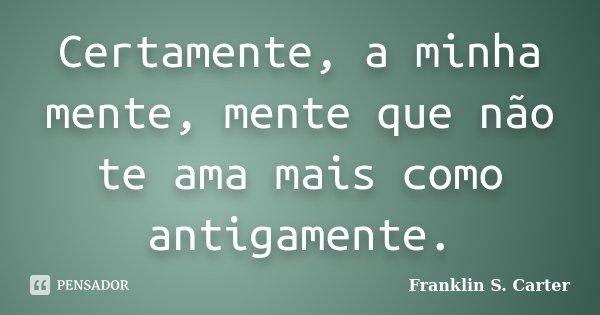 Certamente, a minha mente, mente que não te ama mais como antigamente.... Frase de Franklin S. Carter.