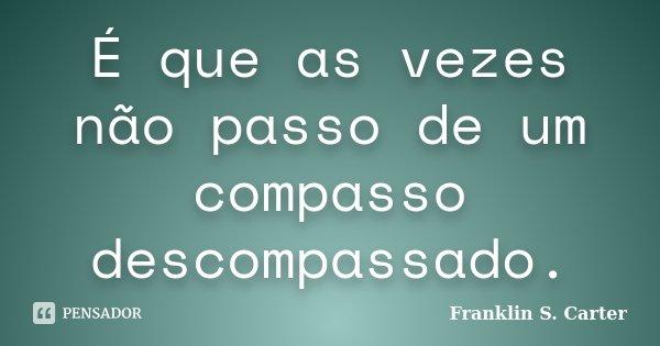 É que as vezes não passo de um compasso descompassado.... Frase de Franklin S. Carter.