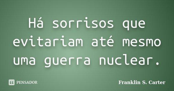 Há sorrisos que evitariam até mesmo uma guerra nuclear.... Frase de Franklin S. Carter.