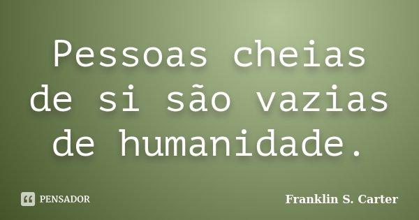 Pessoas cheias de si são vazias de humanidade.... Frase de Franklin S. Carter.