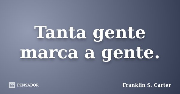Tanta gente marca a gente.... Frase de Franklin S. Carter.