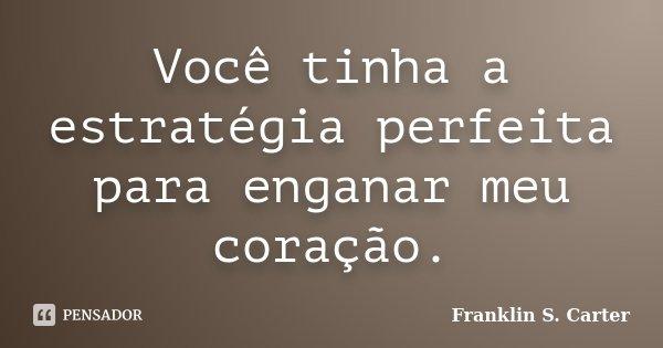 Você tinha a estratégia perfeita para enganar meu coração.... Frase de Franklin S. Carter.