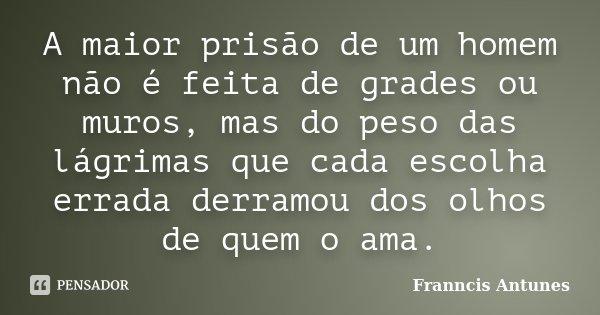A maior prisão de um homem não é feita de grades ou muros, mas do peso das lágrimas que cada escolha errada derramou dos olhos de quem o ama.... Frase de Franncis Antunes.