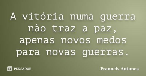 A vitória numa guerra não traz a paz, apenas novos medos para novas guerras.... Frase de Franncis Antunes.