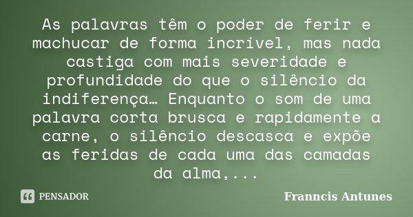 As palavras têm o poder de ferir e machucar de forma incrível, mas nada castiga com mais severidade e profundidade do que o silêncio da indiferença… Enquanto o ... Frase de Franncis Antunes.