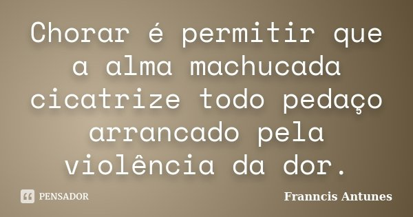 Chorar é permitir que a alma machucada cicatrize todo pedaço arrancado pela violência da dor.... Frase de Franncis Antunes.