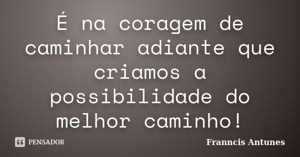 É na coragem de caminhar adiante que criamos a possibilidade do melhor caminho!... Frase de Franncis Antunes.