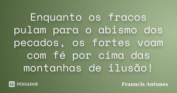 Enquanto os fracos pulam para o abismo dos pecados, os fortes voam com fé por cima das montanhas de ilusão!... Frase de Franncis Antunes.