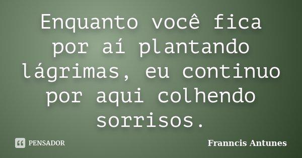 Enquanto você fica por aí plantando lágrimas, eu continuo por aqui colhendo sorrisos.... Frase de Franncis Antunes.