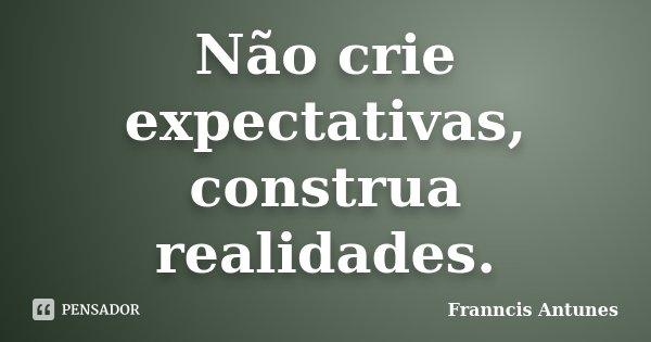 Não crie expectativas, construa realidades.... Frase de Franncis Antunes.