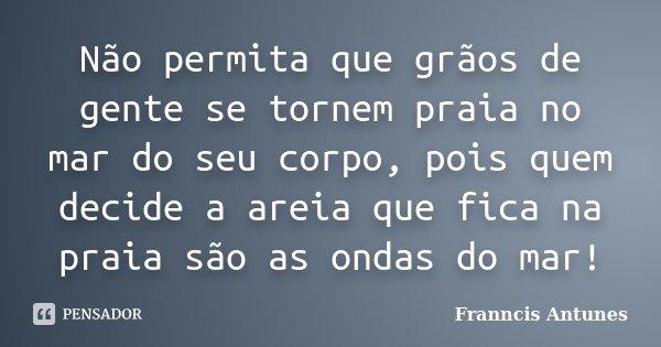 Não permita que grãos de gente se tornem praia no mar do seu corpo, pois quem decide a areia que fica na praia são as ondas do mar!... Frase de Franncis Antunes.