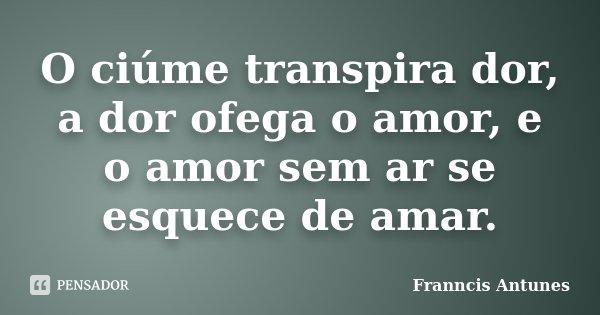 O ciúme transpira dor, a dor ofega o amor, e o amor sem ar se esquece de amar.... Frase de Franncis Antunes.