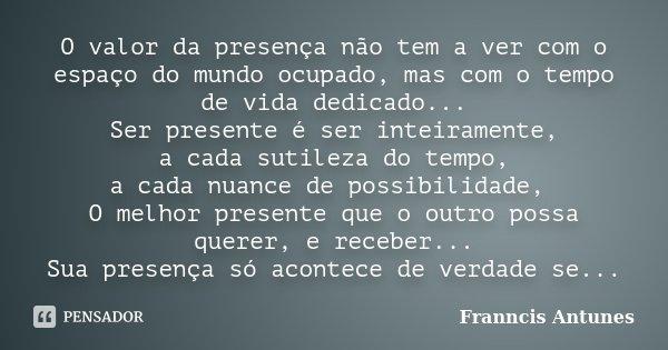 O valor da presença não tem a ver com o espaço do mundo ocupado, mas com o tempo de vida dedicado... Ser presente é ser inteiramente, a cada sutileza do tempo, ... Frase de Franncis Antunes.