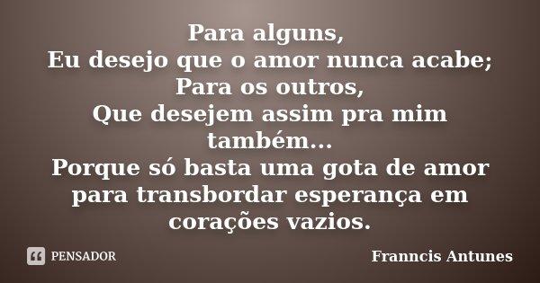 Para alguns, Eu desejo que o amor nunca acabe; Para os outros, Que desejem assim pra mim também... Porque só basta uma gota de amor para transbordar esperança e... Frase de Franncis Antunes.