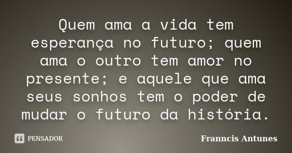 Quem ama a vida tem esperança no futuro; quem ama o outro tem amor no presente; e aquele que ama seus sonhos tem o poder de mudar o futuro da história.... Frase de Franncis Antunes.