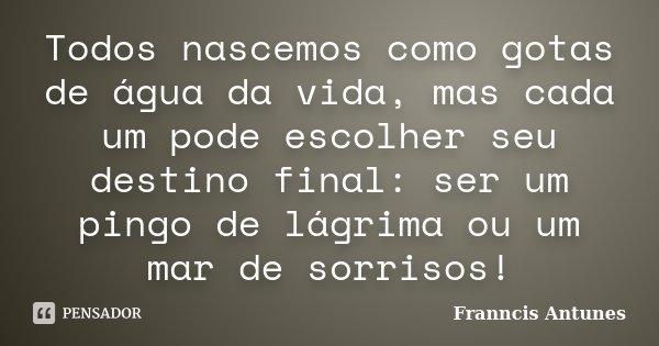 Todos nascemos como gotas de água da vida, mas cada um pode escolher seu destino final: ser um pingo de lágrima ou um mar de sorrisos!... Frase de Franncis Antunes.