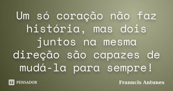Um só coração não faz história, mas dois juntos na mesma direção são capazes de mudá-la para sempre!... Frase de Franncis Antunes.