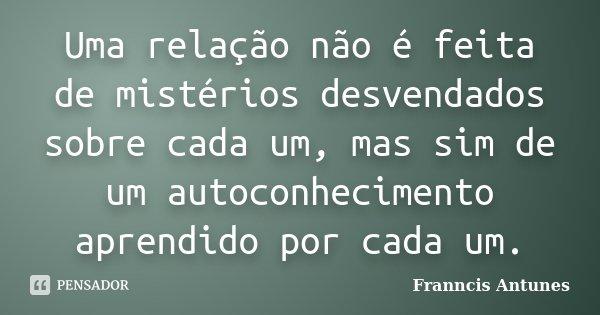 Uma relação não é feita de mistérios desvendados sobre cada um, mas sim de um autoconhecimento aprendido por cada um.... Frase de Franncis Antunes.