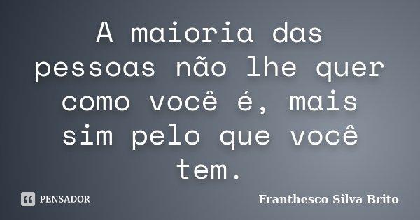 A maioria das pessoas não lhe quer como você é, mais sim pelo que você tem.... Frase de Franthesco Silva Brito.