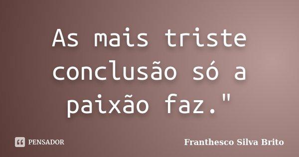 """As mais triste conclusão só a paixão faz.""""... Frase de Franthesco Silva Brito."""