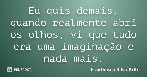 Eu quis demais, quando realmente abri os olhos, vi que tudo era uma imaginação e nada mais.... Frase de Franthesco Silva Brito.