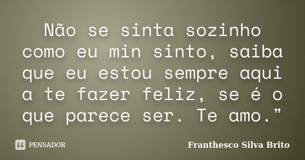 """Não se sinta sozinho como eu min sinto, saiba que eu estou sempre aqui a te fazer feliz, se é o que parece ser. Te amo.""""... Frase de Franthesco Silva Brito."""