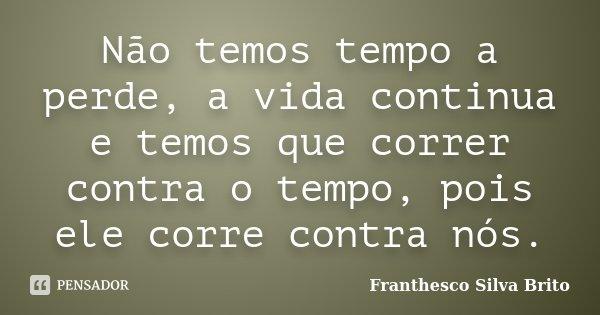 Não temos tempo a perde, a vida continua e temos que correr contra o tempo, pois ele corre contra nós.... Frase de Franthesco Silva Brito.
