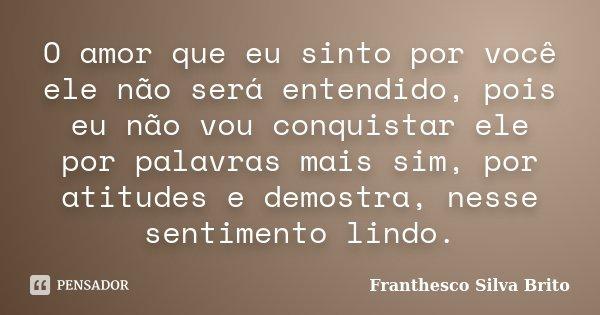 O amor que eu sinto por você ele não será entendido, pois eu não vou conquistar ele por palavras mais sim, por atitudes e demostra, nesse sentimento lindo.... Frase de Franthesco Silva Brito.