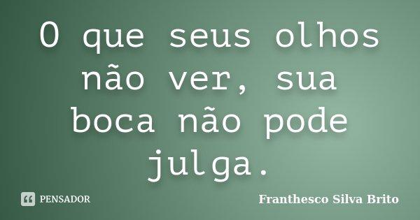 O que seus olhos não ver, sua boca não pode julga.... Frase de Franthesco Silva Brito.