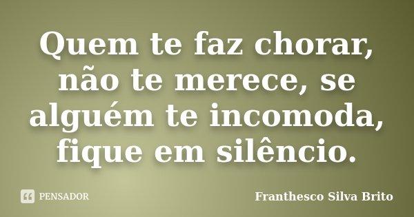 Quem te faz chorar, não te merece, se alguém te incomoda, fique em silêncio.... Frase de Franthesco Silva Brito.