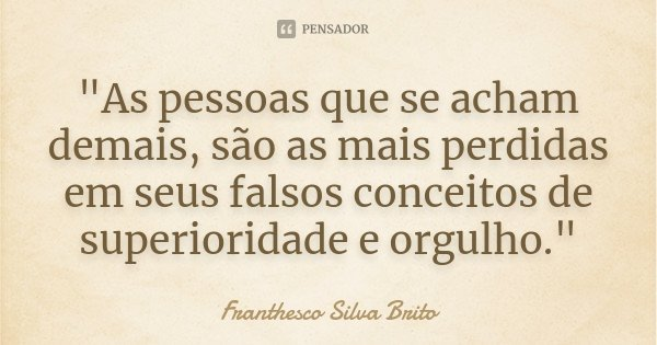 """""""As pessoas que se acham demais, são as mais perdidas em seus falsos conceitos de superioridade e orgulho.""""... Frase de Franthesco Silva Brito."""