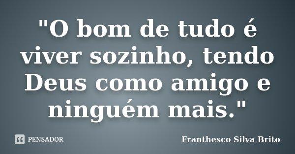 """""""O bom de tudo é viver sozinho, tendo Deus como amigo e ninguém mais.""""... Frase de Franthesco Silva Brito."""