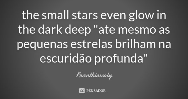 "the small stars even glow in the dark deep ""ate mesmo as pequenas estrelas brilham na escuridão profunda""... Frase de Franthiescoly."