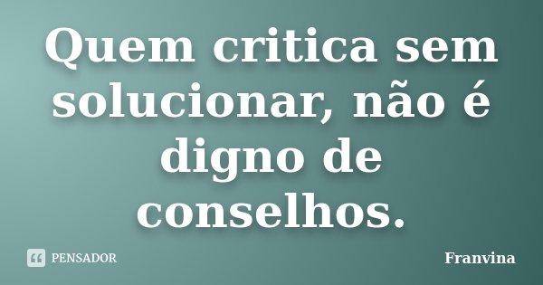 Quem critica sem solucionar, não é digno de conselhos.... Frase de Franvina.