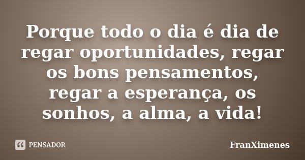 Porque todo o dia é dia de regar oportunidades, regar os bons pensamentos, regar a esperança, os sonhos, a alma, a vida!... Frase de FranXimenes.