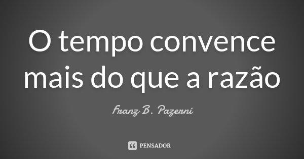 O tempo convence mais do que a razão... Frase de Franz B. Pazerni.