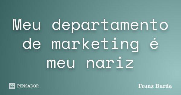 Meu departamento de marketing é meu nariz... Frase de Franz Burda.