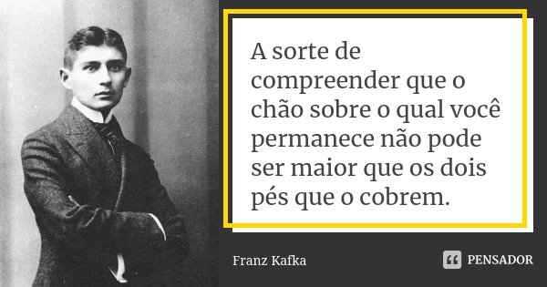 A sorte de compreender que o chão sobre o qual você permanece não pode ser maior que os dois pés que o cobrem.... Frase de Franz Kafka.
