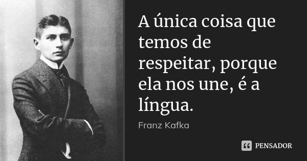 A única coisa que temos de respeitar, porque ela nos une, é a língua.... Frase de Franz Kafka.